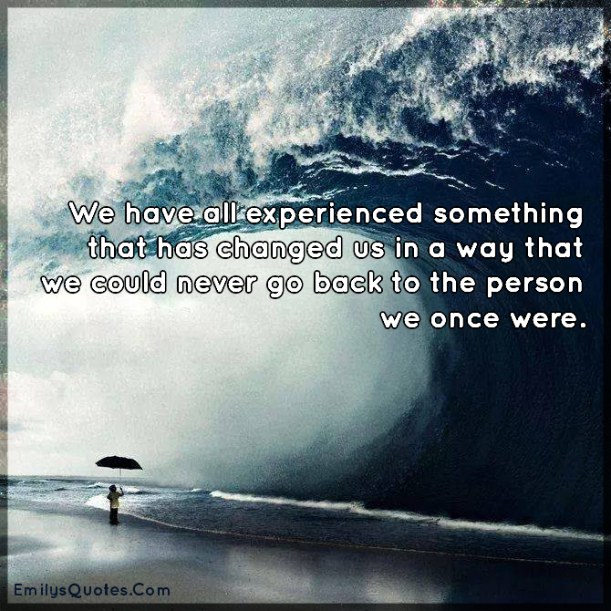 We have all experienced something that has changed us in a way that we could never go back to the person we once were.