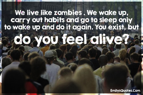 We live like zombies . We wake up, carry out habits and go to sleep only to wake up and do it again.