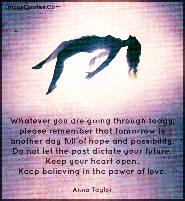 Whatever you are going through today, please remember that tomorrow is another day full of hope and possibility. Do not let the past dictate your future. Keep your heart open. Keep believing in the power of love.