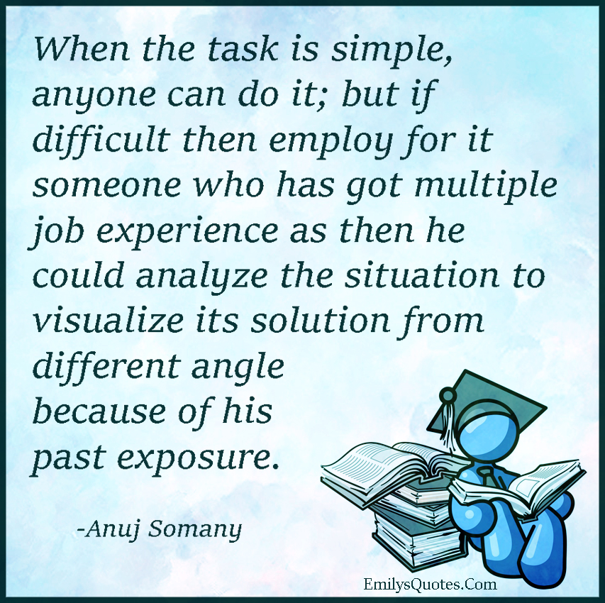 When the task is simple, anyone can do it; but if difficult then employ for
