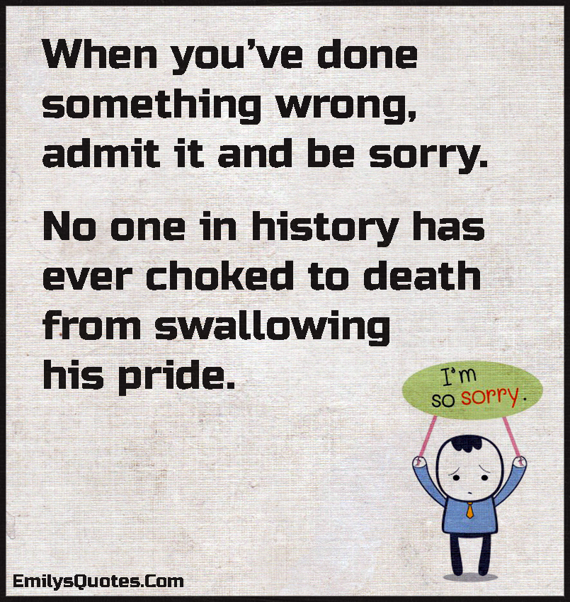 When you've done something wrong, admit it and be sorry.