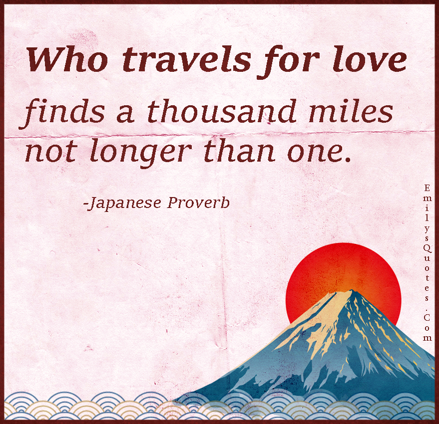 Who travels for love finds a thousand miles not longer than one.