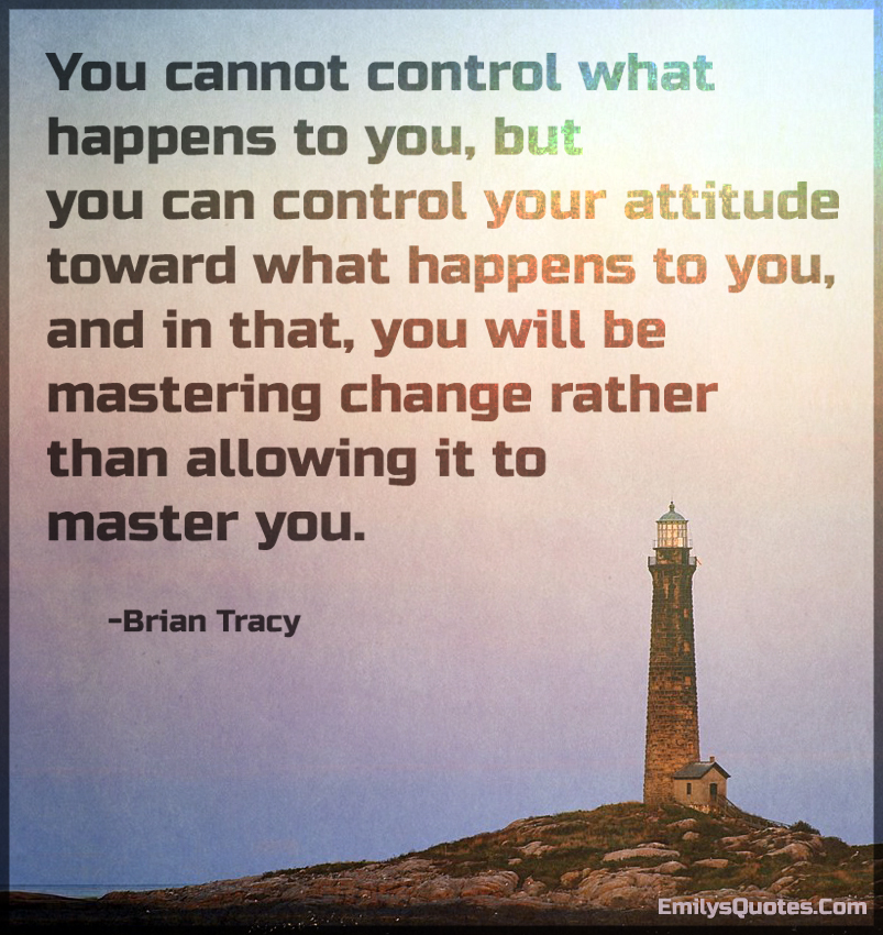 You cannot control what happens to you, but you can control your attitude toward what happens to you, and in that, you will be mastering change rather than allowing it to master you.