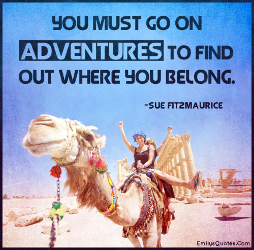 You must go on adventures to find out where you belong.