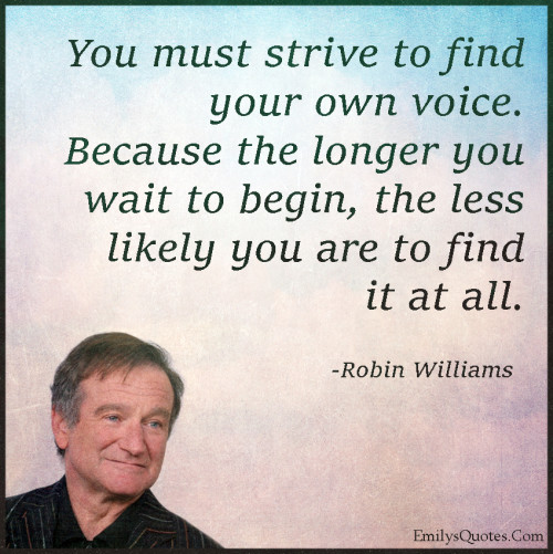 You must strive to find your own voice. Because the longer you wait to begin, the less likely you are to find it at all.