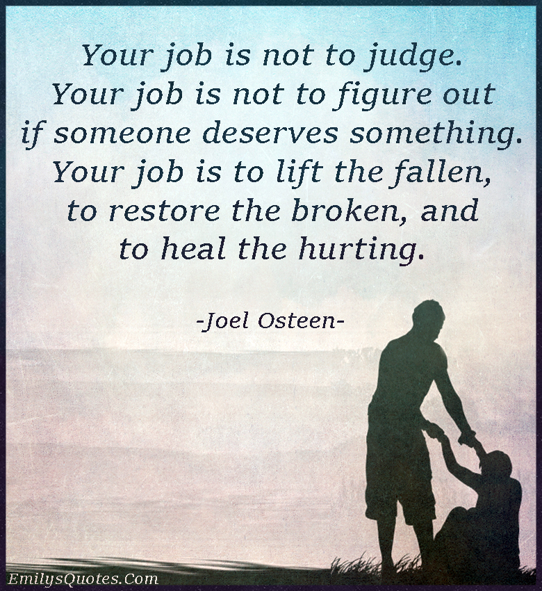 Your job is not to judge. Your job is not to figure out if someone deserves something. Your job is to lift the fallen, to restore the broken, and to heal the hurting.