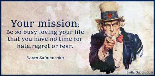 Your mission - Be so busy loving your life that you have no time for hate,regret or fear.