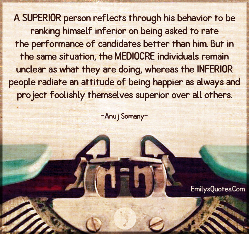 A SUPERIOR person reflects through his behavior to be ranking