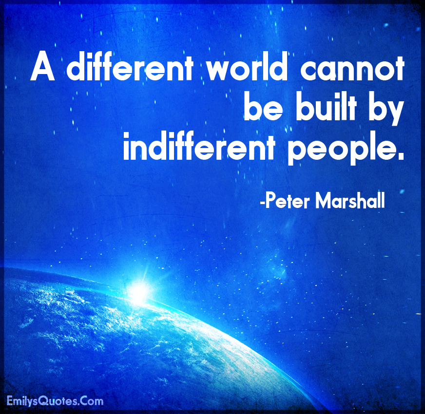 A different world cannot be built by indifferent people.