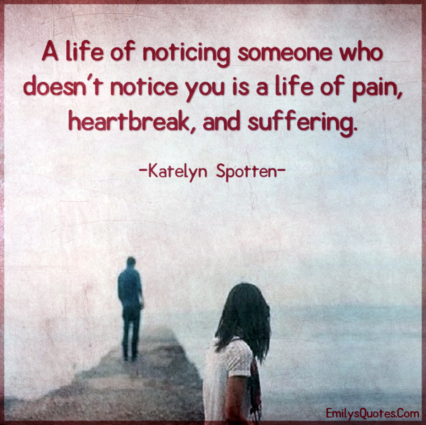 A life of noticing someone who doesn't notice you is a life of pain, heartbreak, and suffering.