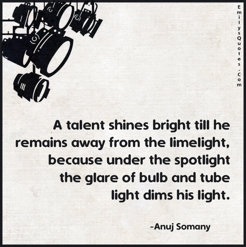 A talent shines bright till he remains away from the limelight, because