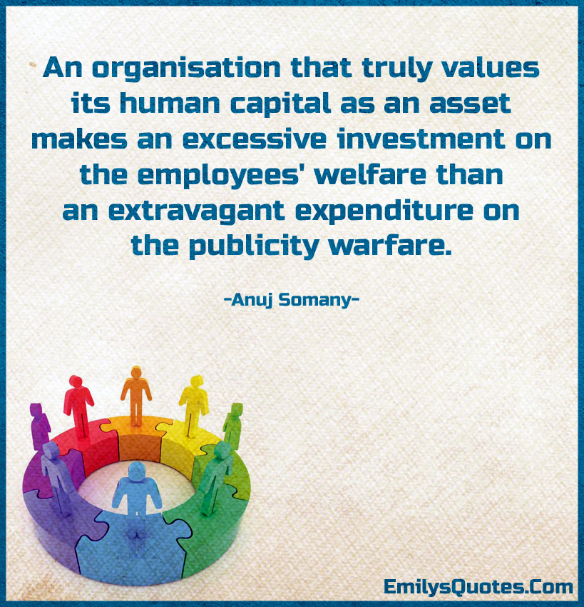 An organisation that truly values its human capital as an asset makes an excessive