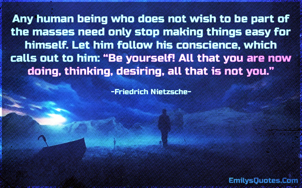 Any human being who does not wish to be part of the masses need