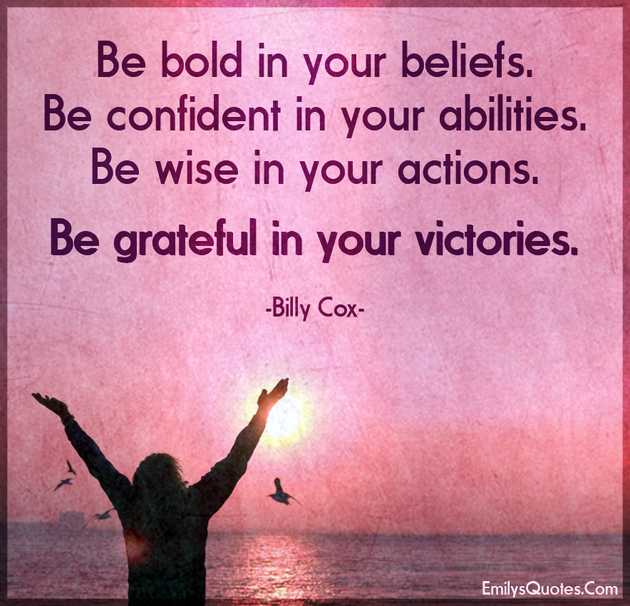 Be bold in your beliefs. Be confident in your abilities. Be wise in your actions.