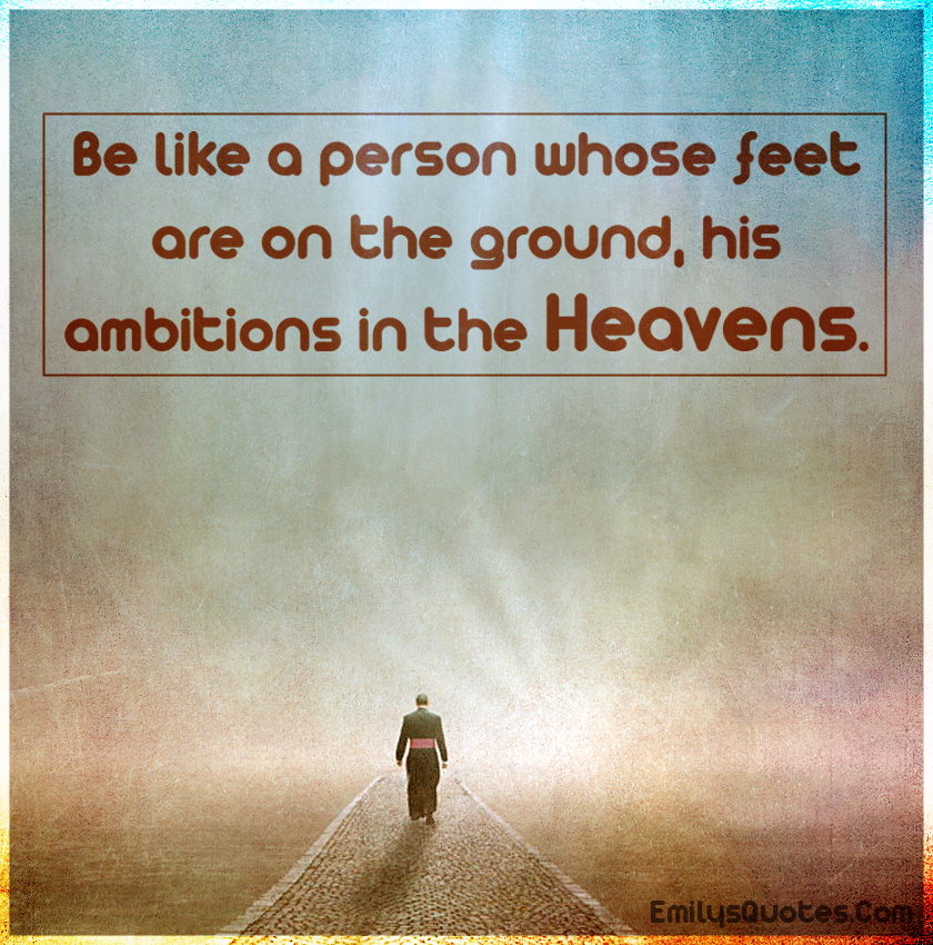 Be like a person whose feet are on the ground, his ambitions in the heavens.