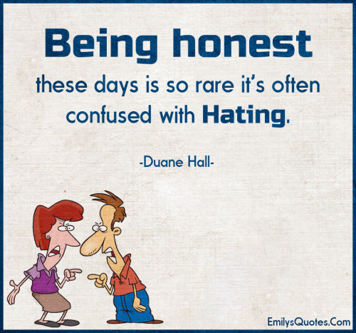 Being honest these days is so rare it's often confused with hating.