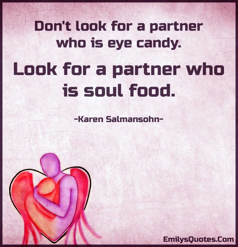 Don't look for a partner who is eye candy. Look for a partner who is soul food.