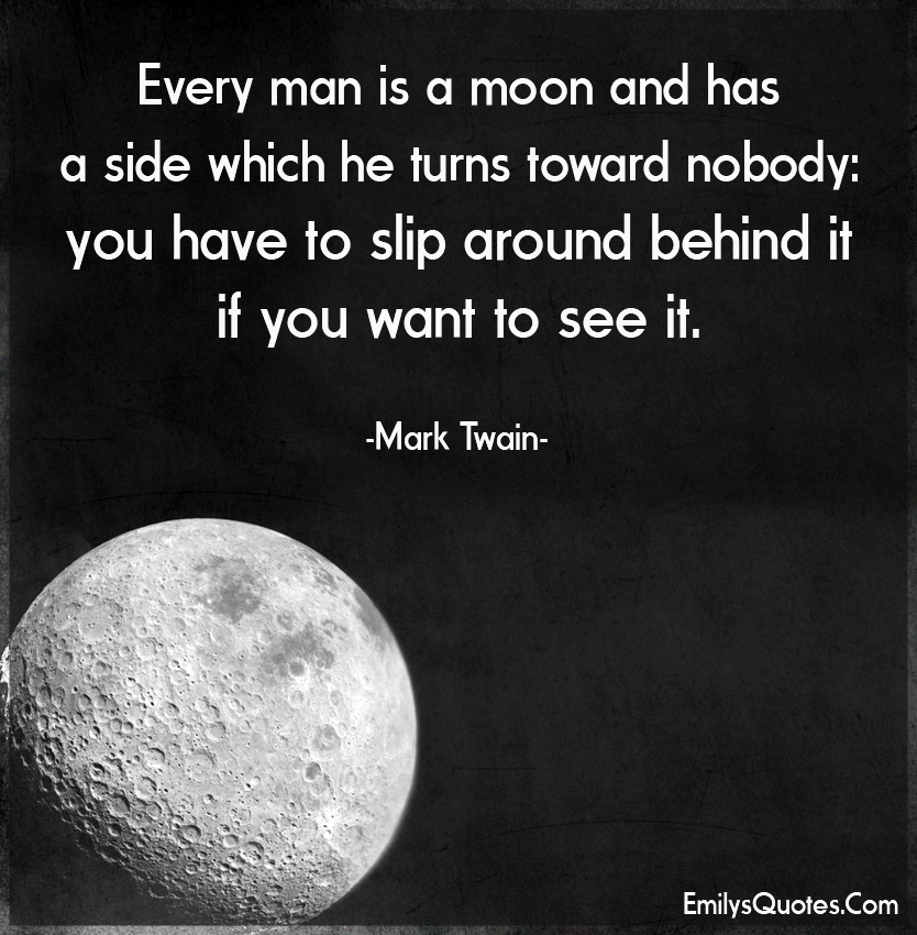 Every man is a moon and has a side which he turns toward nobody