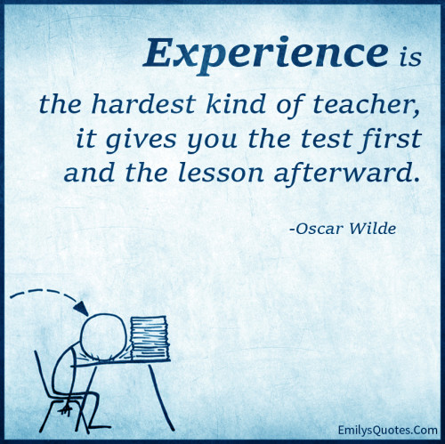 Experience is the hardest kind of teacher, it gives you the test first and the lesson afterward.