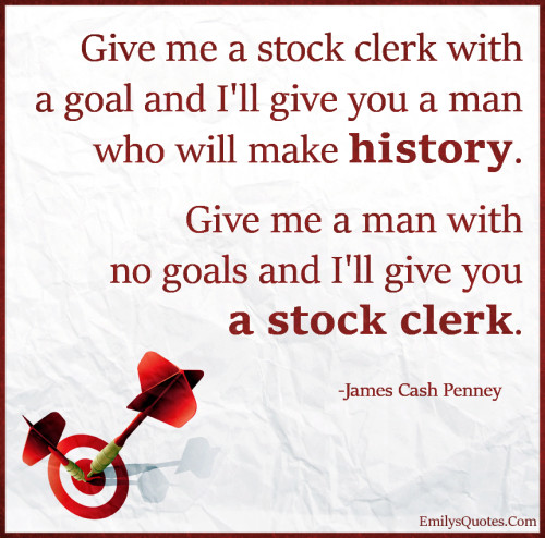 Give me a stock clerk with a goal and I'll give you a man who will make history.
