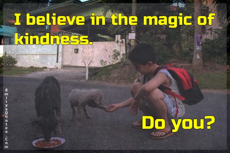 I believe in the magic of kindness. Do you