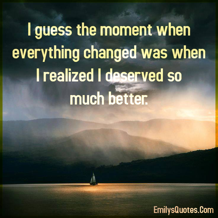 I guess the moment when everything changed was when I realized I deserved so much better.