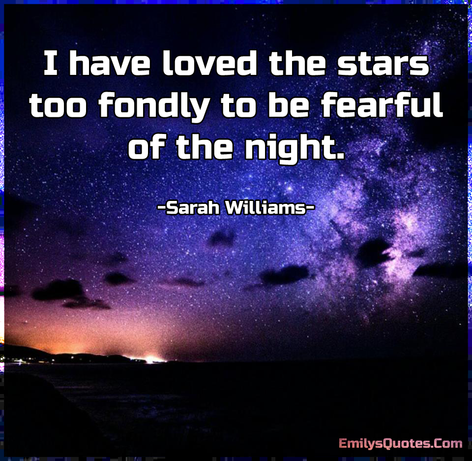 I have loved the stars too fondly to be fearful of the night.