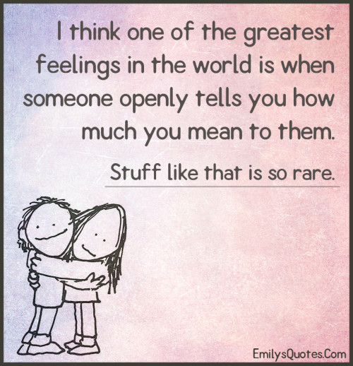 I think one of the greatest feelings in the world is when someone openly