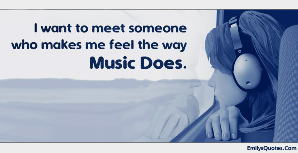 I want to meet someone who makes me feel the way music does.