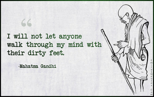 I will not let anyone walk through my mind with their dirty feet.
