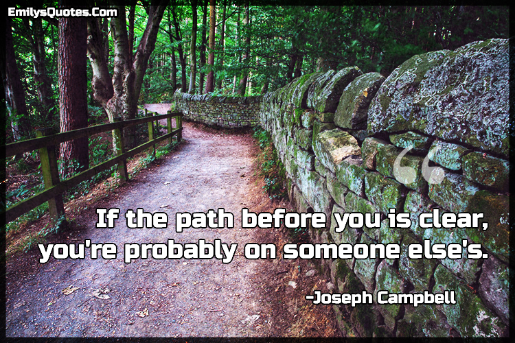 If the path before you is clear, you're probably on someone else's.
