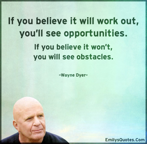 If you believe it will work out, you'll see opportunities.