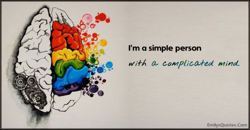 I'm a simple person with a complicated mind.