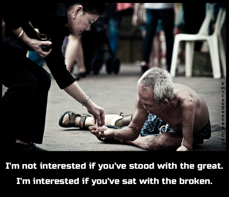 I'm not interested if you've stood with the great. I'm interested if you've sat with the broken.