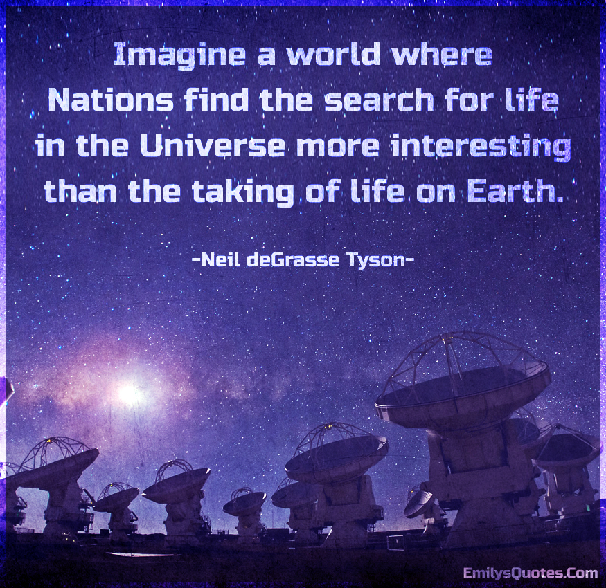 Imagine a world where Nations find the search for life in the Universe more interesting than the taking of life on Earth.