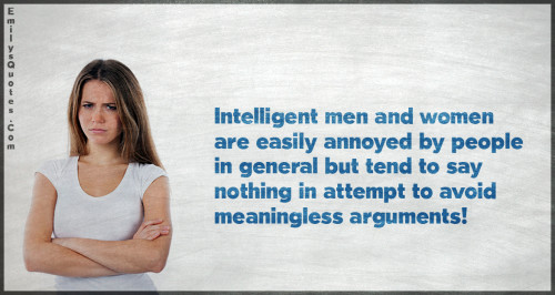 Intelligent men and women are easily annoyed by people in general but tend