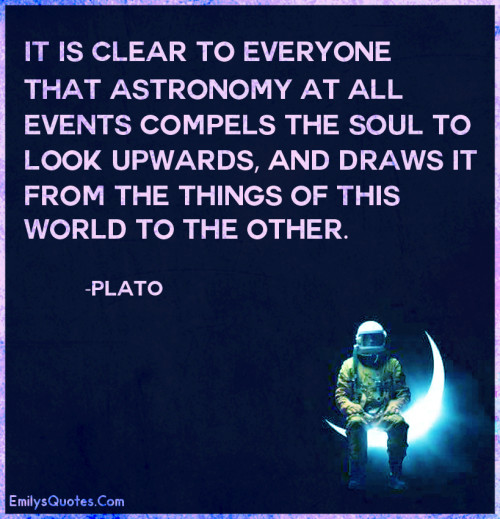 It is clear to everyone that astronomy at all events compels the soul