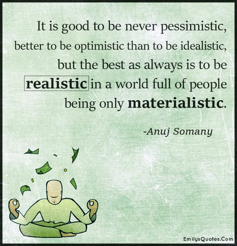 It is good to be never pessimistic, better to be optimistic than to be idealistic, but