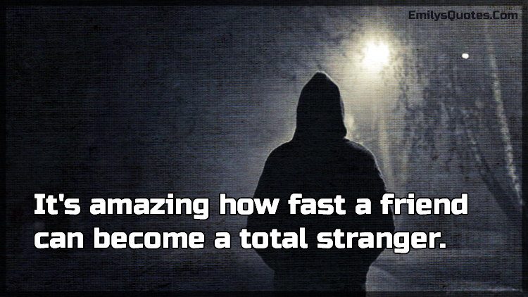 It's amazing how fast a friend can become a total stranger.