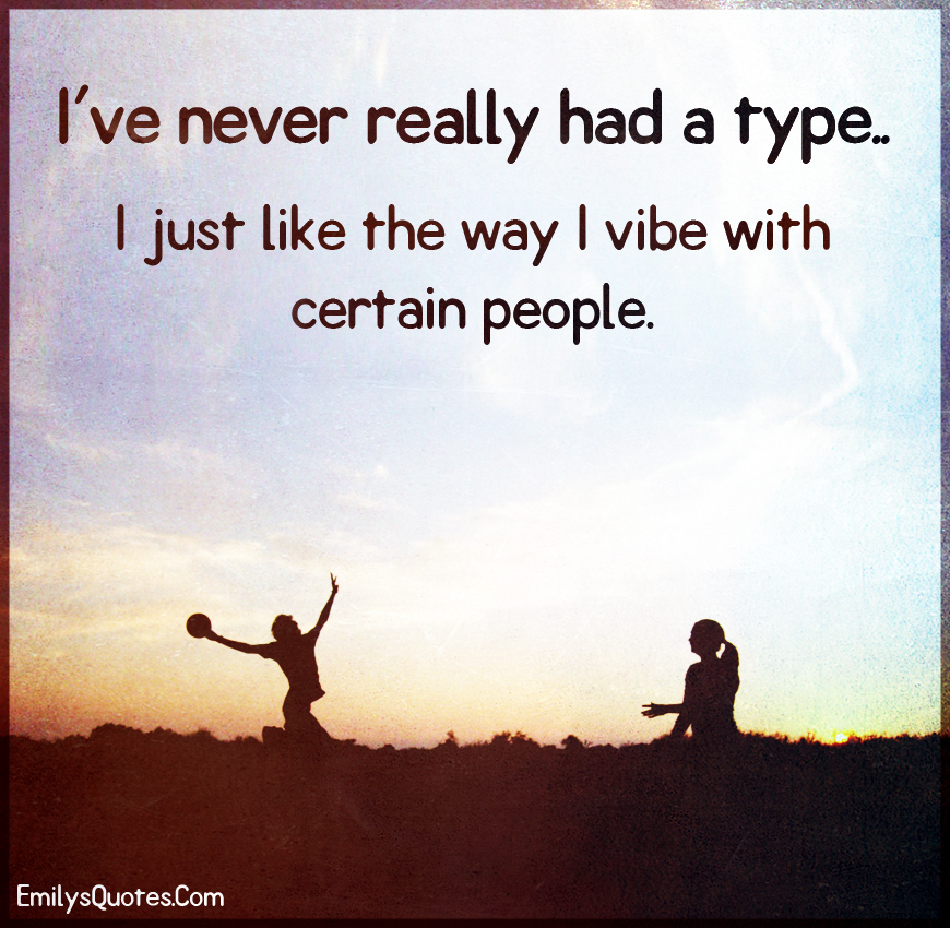 I've never really had a type.. I just like the way I vibe with certain people.