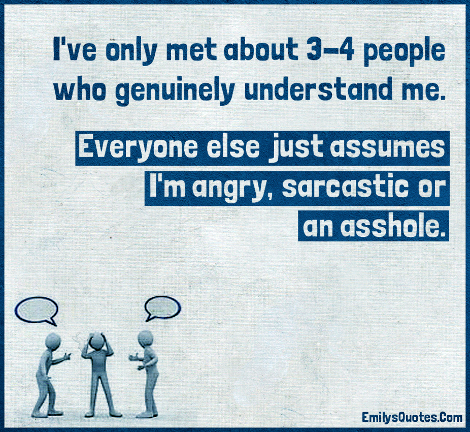 I've only met about 3-4 people who genuinely understand me. Everyone else just assumes I'm angry, sarcastic or an asshole.