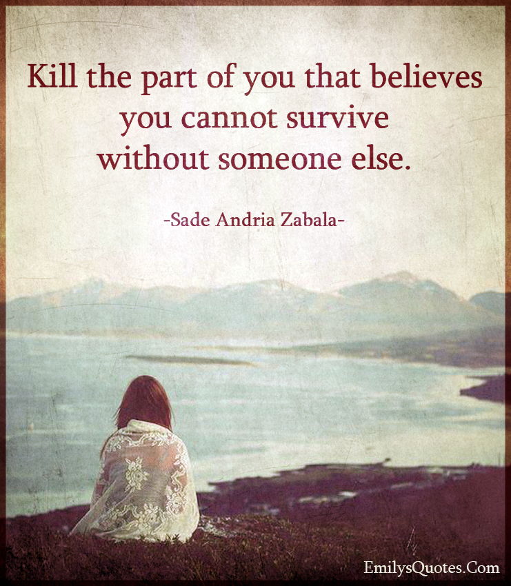 Kill the part of you that believes you cannot survive without someone else.