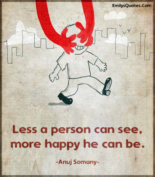 Less a person can see, more happy he can be.