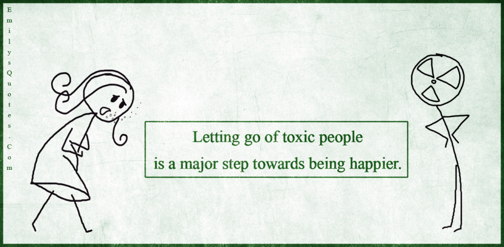 Letting go of toxic people is a major step towards being happier.