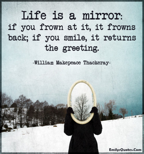 Life is a mirror - if you frown at it, it frowns back; if you smile, it returns the greeting.