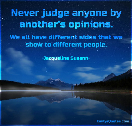 Never judge anyone by another's opinions. We all have different sides that we show to different people.