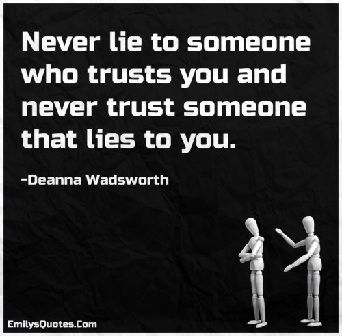 Never lie to someone who trusts you and never trust someone that lies to you.