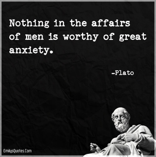 Nothing in the affairs of men is worthy of great anxiety.
