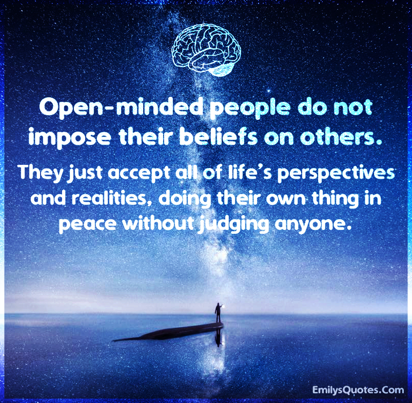 Open-minded people do not impose their beliefs on others.