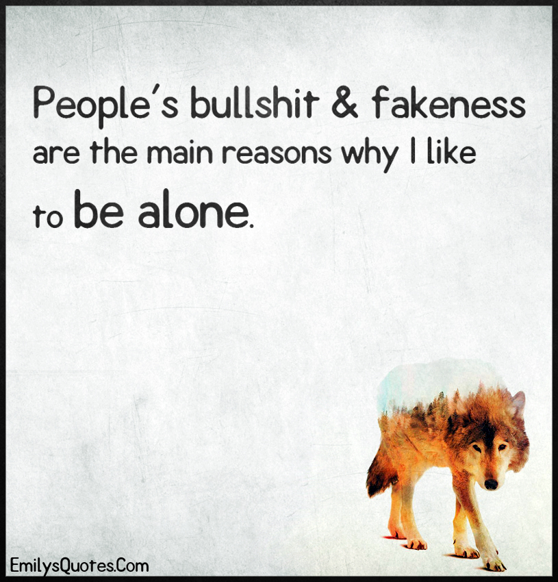 People's bullshit & fakeness are the main reasons why I like to be alone.